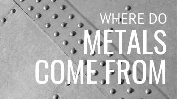 Where Do Metals Come From